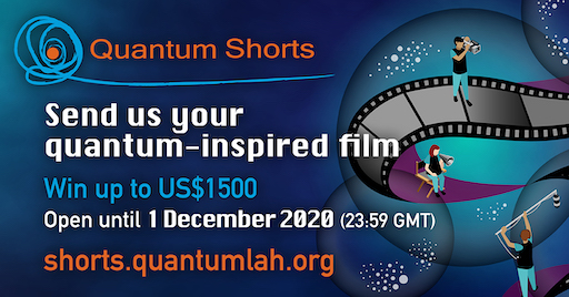 Promotional graphic: Send us you quantum-inspired film. Win up to US$1,500. Open until 1 December 2020. Visit shorts.quantumlah.org for more info.
